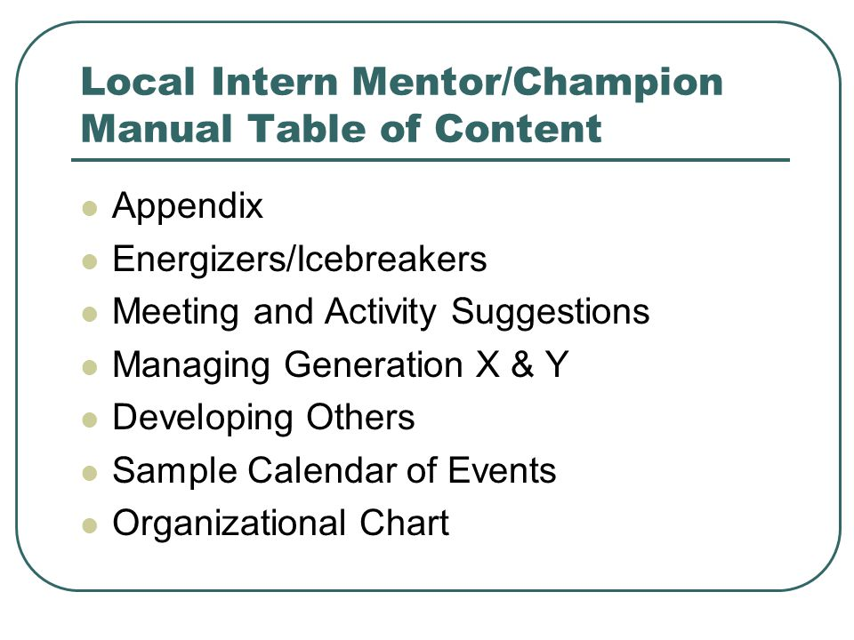 Local Intern Mentor/Champion Manual Table of Content Appendix Energizers/Icebreakers Meeting and Activity Suggestions Managing Generation X & Y Developing Others Sample Calendar of Events Organizational Chart