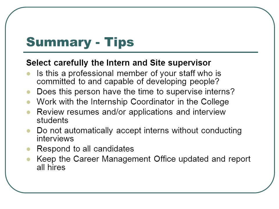 Summary - Tips Select carefully the Intern and Site supervisor Is this a professional member of your staff who is committed to and capable of developing people.