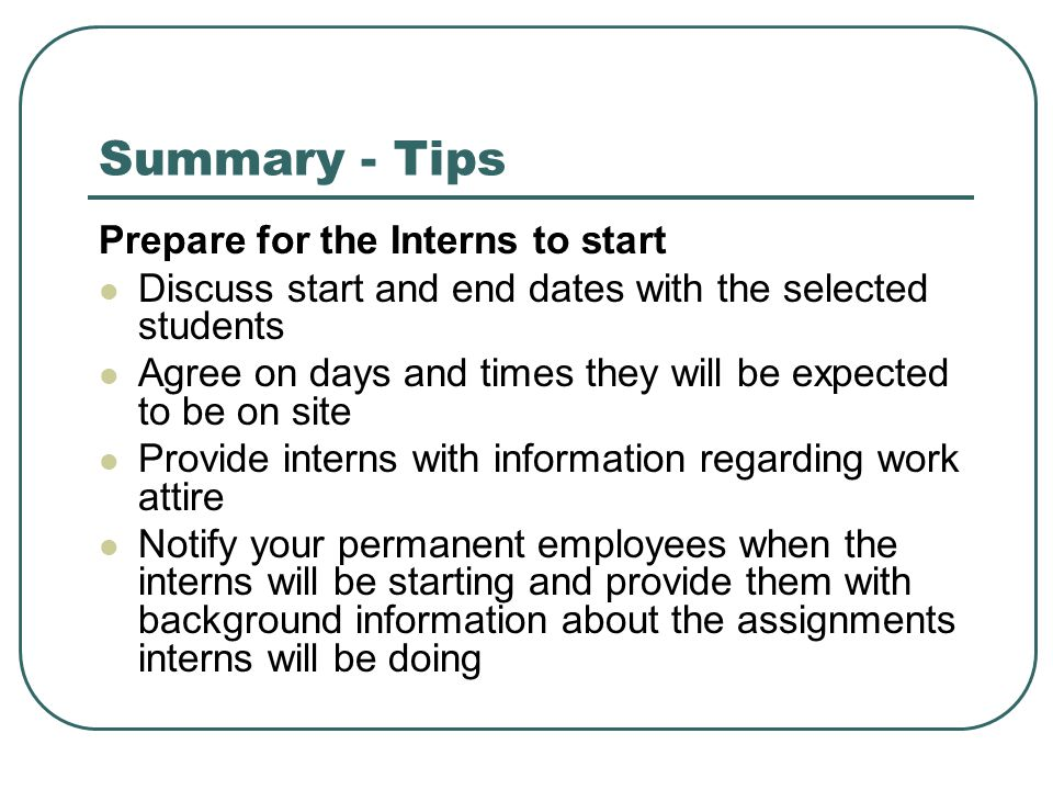 Summary - Tips Prepare for the Interns to start Discuss start and end dates with the selected students Agree on days and times they will be expected t