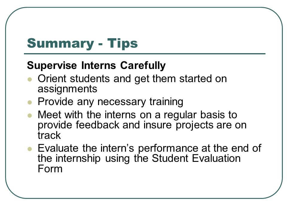 Summary - Tips Supervise Interns Carefully Orient students and get them started on assignments Provide any necessary training Meet with the interns on