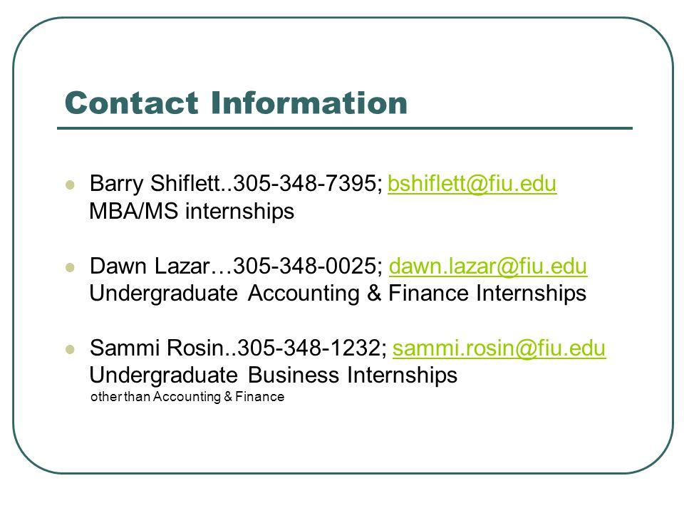 Contact Information Barry Shiflett..305-348-7395; bshiflett@fiu.edubshiflett@fiu.edu MBA/MS internships Dawn Lazar…305-348-0025; dawn.lazar@fiu.edudawn.lazar@fiu.edu Undergraduate Accounting & Finance Internships Sammi Rosin..305-348-1232; sammi.rosin@fiu.edusammi.rosin@fiu.edu Undergraduate Business Internships other than Accounting & Finance