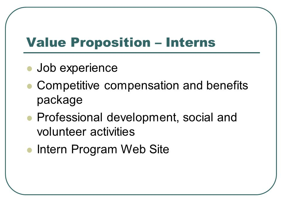Value Proposition – Interns Job experience Competitive compensation and benefits package Professional development, social and volunteer activities Intern Program Web Site
