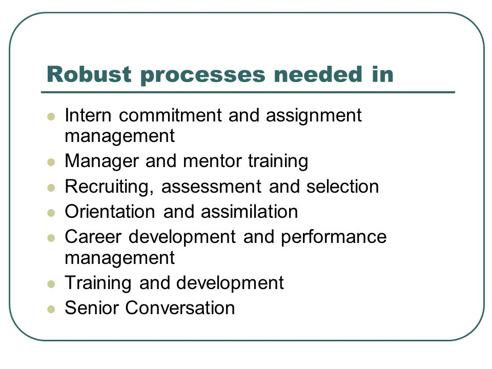 Robust processes needed in Intern commitment and assignment management Manager and mentor training Recruiting, assessment and selection Orientation and assimilation Career development and performance management Training and development Senior Conversation