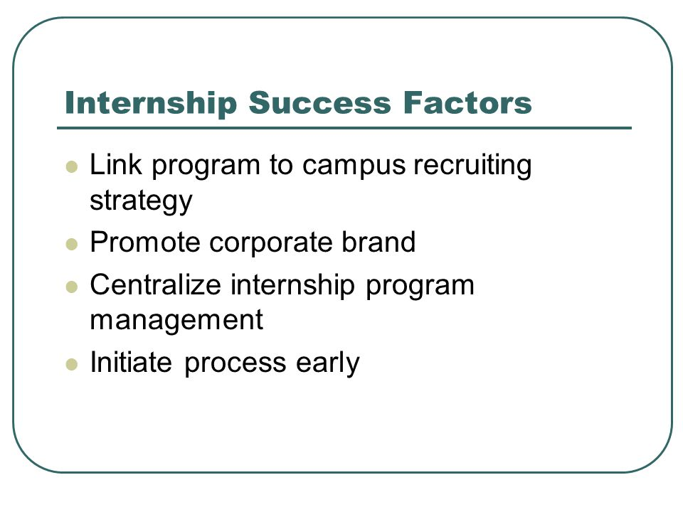 Internship Success Factors Link program to campus recruiting strategy Promote corporate brand Centralize internship program management Initiate process early