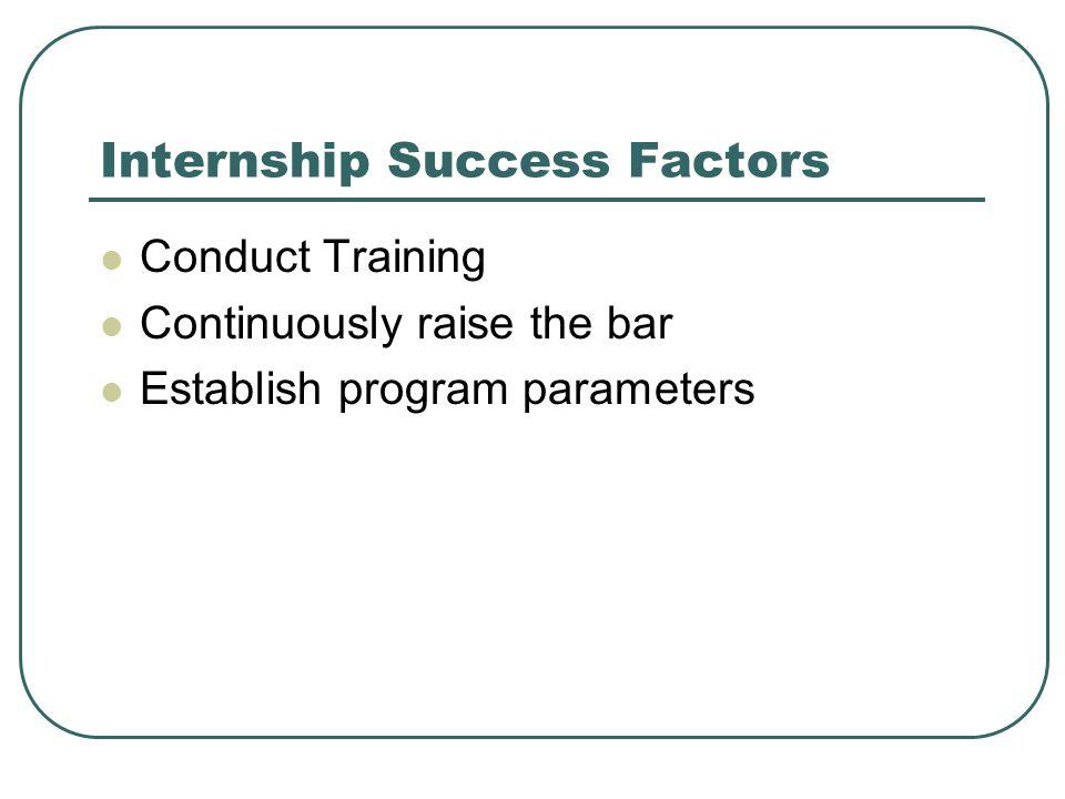 Internship Success Factors Conduct Training Continuously raise the bar Establish program parameters