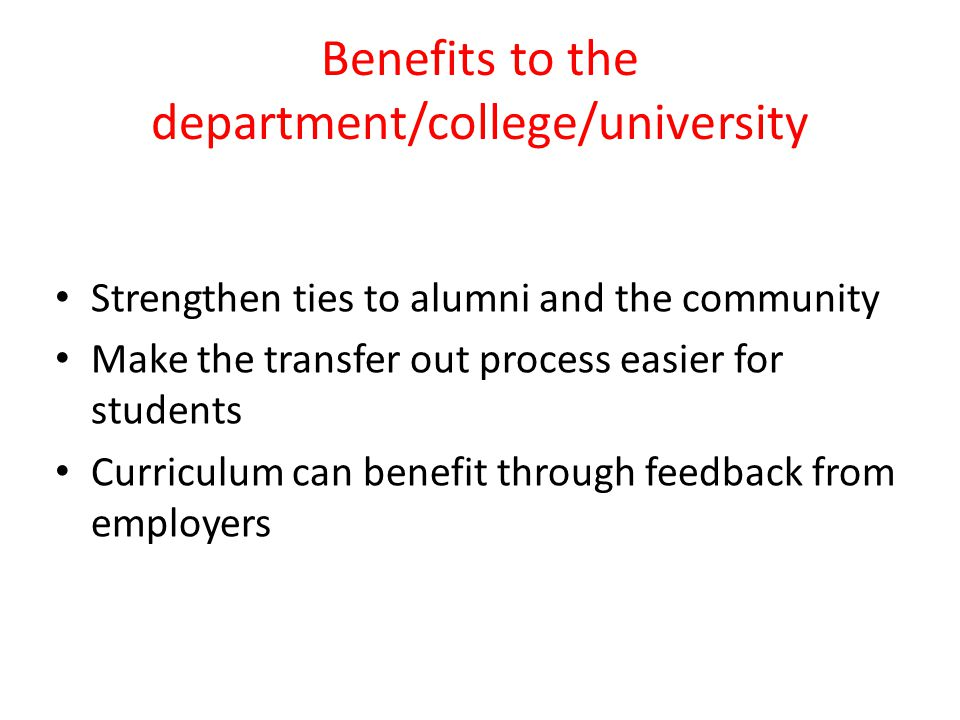 Benefits to the department/college/university Strengthen ties to alumni and the community Make the transfer out process easier for students Curriculum can benefit through feedback from employers