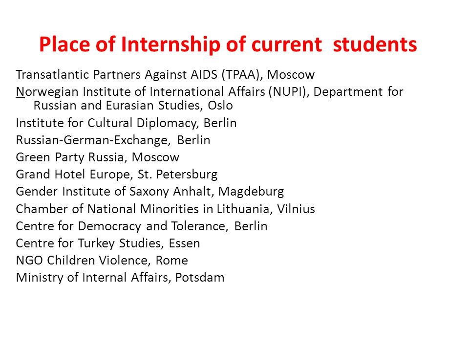Place of Internship of current students Transatlantic Partners Against AIDS (TPAA), Moscow Norwegian Institute of International Affairs (NUPI), Department for Russian and Eurasian Studies, Oslo Institute for Cultural Diplomacy, Berlin Russian-German-Exchange, Berlin Green Party Russia, Moscow Grand Hotel Europe, St.