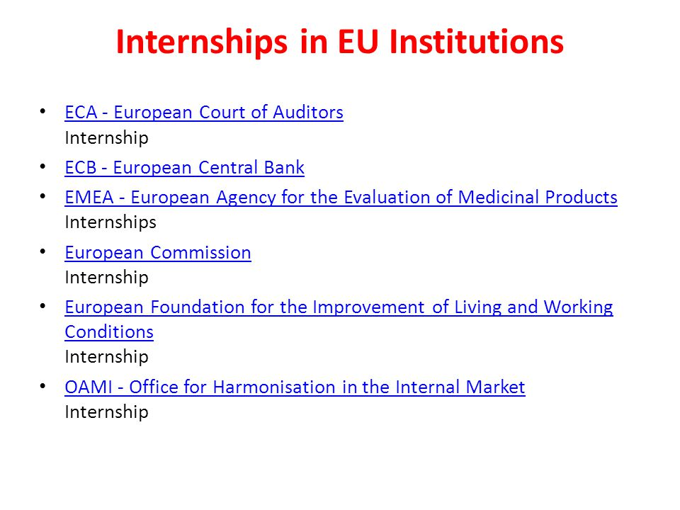 Internships in EU Institutions ECA - European Court of Auditors Internship ECA - European Court of Auditors ECB - European Central Bank EMEA - European Agency for the Evaluation of Medicinal Products Internships EMEA - European Agency for the Evaluation of Medicinal Products European Commission Internship European Commission European Foundation for the Improvement of Living and Working Conditions Internship European Foundation for the Improvement of Living and Working Conditions OAMI - Office for Harmonisation in the Internal Market Internship OAMI - Office for Harmonisation in the Internal Market