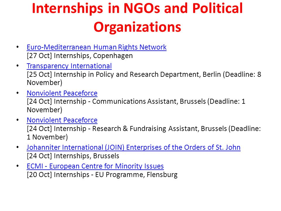 Internships in NGOs and Political Organizations Euro-Mediterranean Human Rights Network [27 Oct] Internships, Copenhagen Euro-Mediterranean Human Rights Network Transparency International [25 Oct] Internship in Policy and Research Department, Berlin (Deadline: 8 November) Transparency International Nonviolent Peaceforce [24 Oct] Internship - Communications Assistant, Brussels (Deadline: 1 November) Nonviolent Peaceforce Nonviolent Peaceforce [24 Oct] Internship - Research & Fundraising Assistant, Brussels (Deadline: 1 November) Nonviolent Peaceforce Johanniter International (JOIN) Enterprises of the Orders of St.