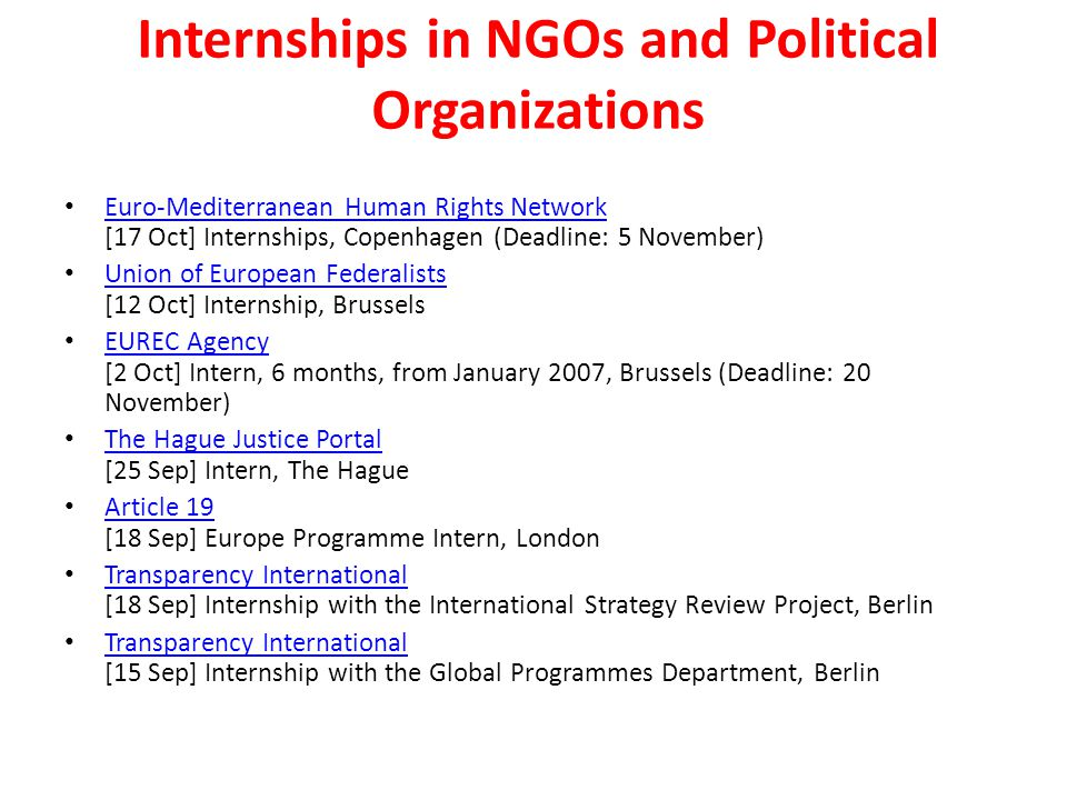 Internships in NGOs and Political Organizations Euro-Mediterranean Human Rights Network [17 Oct] Internships, Copenhagen (Deadline: 5 November) Euro-Mediterranean Human Rights Network Union of European Federalists [12 Oct] Internship, Brussels Union of European Federalists EUREC Agency [2 Oct] Intern, 6 months, from January 2007, Brussels (Deadline: 20 November) EUREC Agency The Hague Justice Portal [25 Sep] Intern, The Hague The Hague Justice Portal Article 19 [18 Sep] Europe Programme Intern, London Article 19 Transparency International [18 Sep] Internship with the International Strategy Review Project, Berlin Transparency International Transparency International [15 Sep] Internship with the Global Programmes Department, Berlin Transparency International