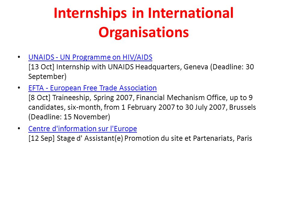 Internships in International Organisations UNAIDS - UN Programme on HIV/AIDS [13 Oct] Internship with UNAIDS Headquarters, Geneva (Deadline: 30 September) UNAIDS - UN Programme on HIV/AIDS EFTA - European Free Trade Association [8 Oct] Traineeship, Spring 2007, Financial Mechanism Office, up to 9 candidates, six-month, from 1 February 2007 to 30 July 2007, Brussels (Deadline: 15 November) EFTA - European Free Trade Association Centre d information sur l Europe [12 Sep] Stage d Assistant(e) Promotion du site et Partenariats, Paris Centre d information sur l Europe
