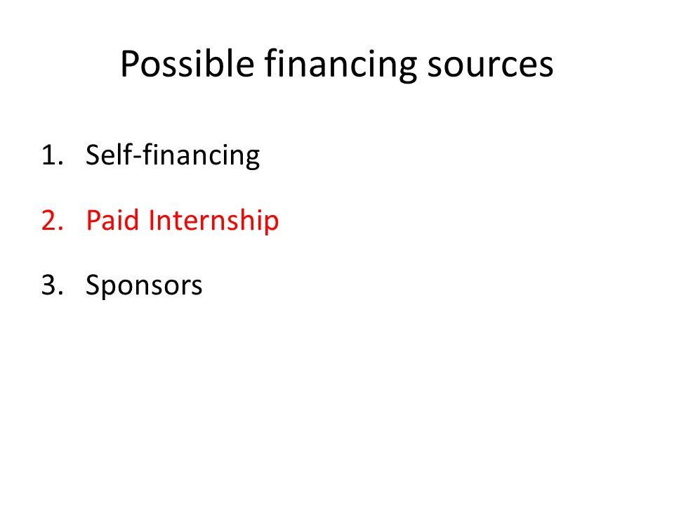 Possible financing sources 1.Self-financing 2.Paid Internship 3.Sponsors