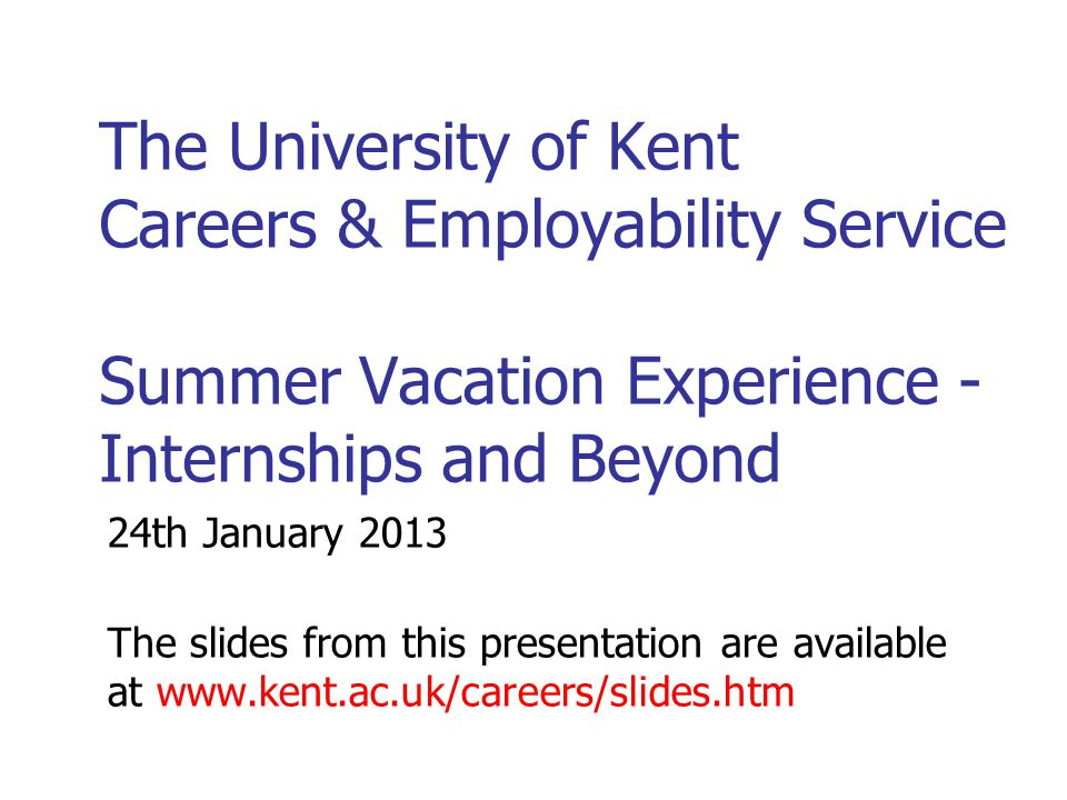 Finding Local Employers Employers often prefer local graduates for placements: No accommodation worries May want to work in the area after graduation Kent – includes KentGrads database www.kent.ac.uk/careers/kentopps.htm www.kent.ac.uk/careers/kentopps.htm Elsewhere in the UK www.kent.ac.uk/careers/sitesgen.htm