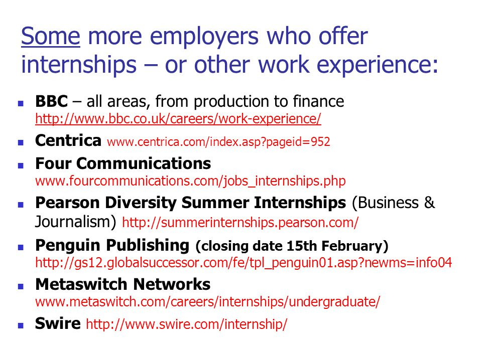 Some more employers who offer internships – or other work experience: BBC – all areas, from production to finance http://www.bbc.co.uk/careers/work-experience/ http://www.bbc.co.uk/careers/work-experience/ Centrica www.centrica.com/index.asp?pageid=952 Four Communications www.fourcommunications.com/jobs_internships.php Pearson Diversity Summer Internships (Business & Journalism) http://summerinternships.pearson.com/ Penguin Publishing (closing date 15th February) http://gs12.globalsuccessor.com/fe/tpl_penguin01.asp?newms=info04 Metaswitch Networks www.metaswitch.com/careers/internships/undergraduate/ Swire http://www.swire.com/internship/