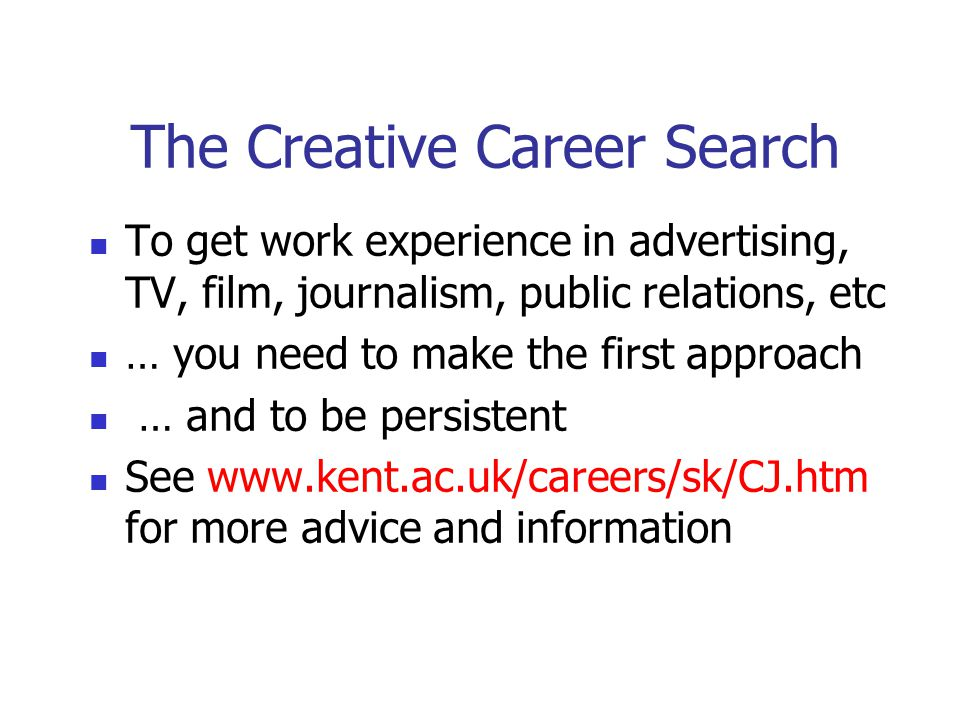 The Creative Career Search To get work experience in advertising, TV, film, journalism, public relations, etc … you need to make the first approach … and to be persistent See www.kent.ac.uk/careers/sk/CJ.htm for more advice and information