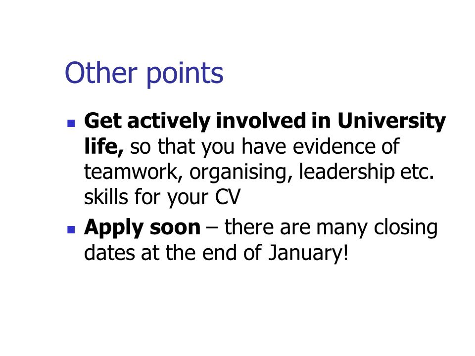 Other points Get actively involved in University life, so that you have evidence of teamwork, organising, leadership etc.