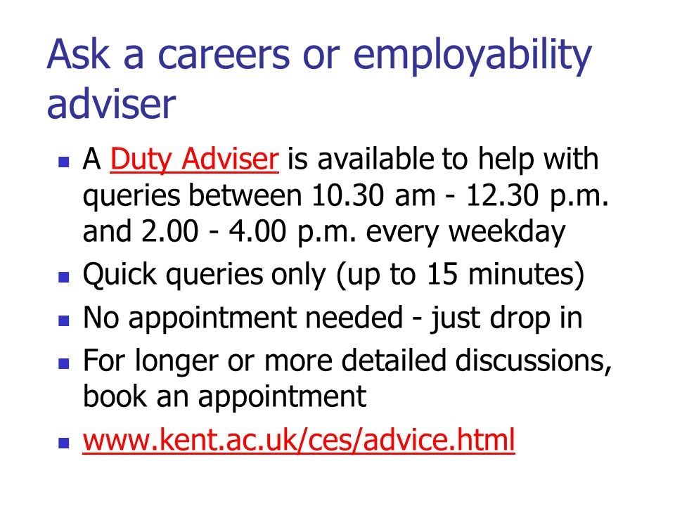Ask a careers or employability adviser A Duty Adviser is available to help with queries between 10.30 am - 12.30 p.m.