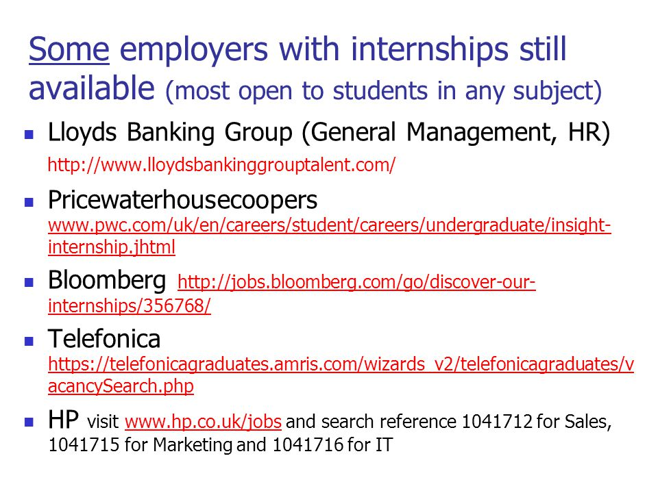 Some employers with internships still available (most open to students in any subject) Lloyds Banking Group (General Management, HR) http://www.lloydsbankinggrouptalent.com/ Pricewaterhousecoopers www.pwc.com/uk/en/careers/student/careers/undergraduate/insight- internship.jhtml www.pwc.com/uk/en/careers/student/careers/undergraduate/insight- internship.jhtml Bloomberg http://jobs.bloomberg.com/go/discover-our- internships/356768/ http://jobs.bloomberg.com/go/discover-our- internships/356768/ Telefonica https://telefonicagraduates.amris.com/wizards_v2/telefonicagraduates/v acancySearch.php https://telefonicagraduates.amris.com/wizards_v2/telefonicagraduates/v acancySearch.php HP visit www.hp.co.uk/jobs and search reference 1041712 for Sales, 1041715 for Marketing and 1041716 for ITwww.hp.co.uk/jobs