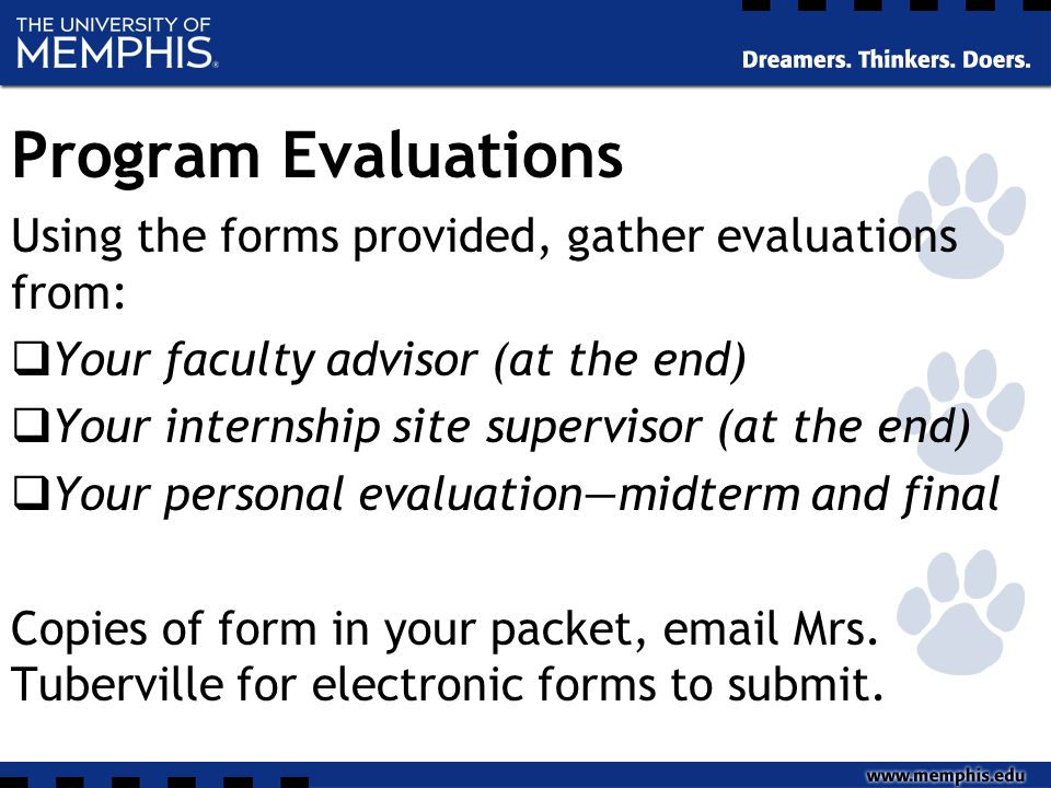 Program Evaluations Using the forms provided, gather evaluations from:  Your faculty advisor (at the end)  Your internship site supervisor (at the end)  Your personal evaluation—midterm and final Copies of form in your packet, email Mrs.