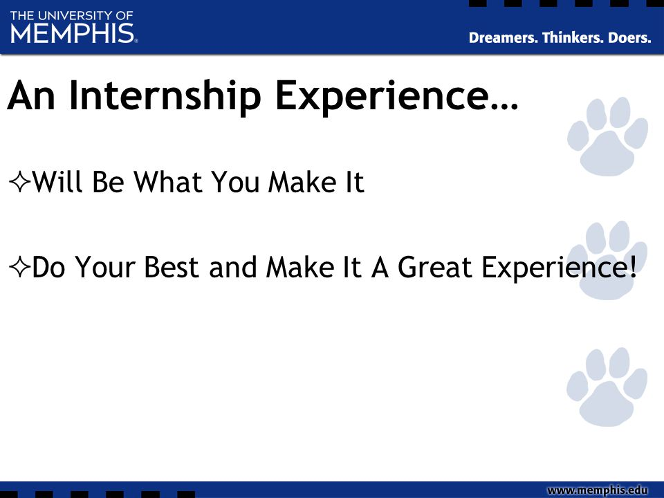 An Internship Experience…  Will Be What You Make It  Do Your Best and Make It A Great Experience!