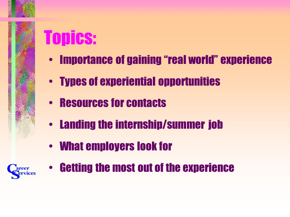 "Topics: Importance of gaining ""real world"" experience Types of experiential opportunities Resources for contacts Landing the internship/summer job Wha"