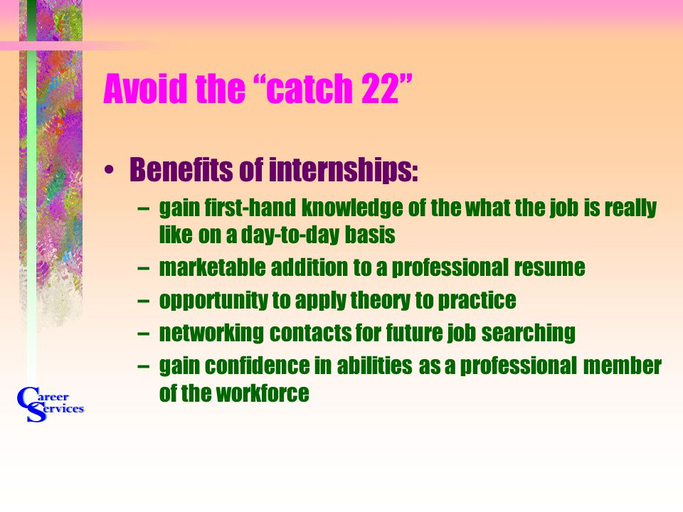 "Avoid the ""catch 22"" Benefits of internships: –gain first-hand knowledge of the what the job is really like on a day-to-day basis –marketable addition"