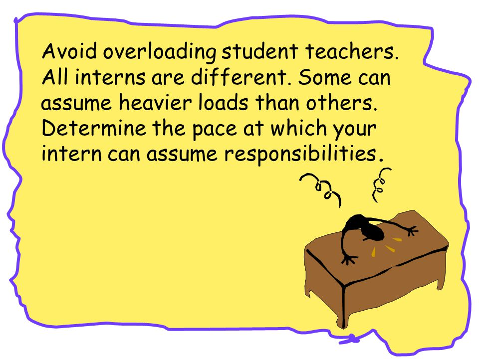 Avoid overloading student teachers. All interns are different.