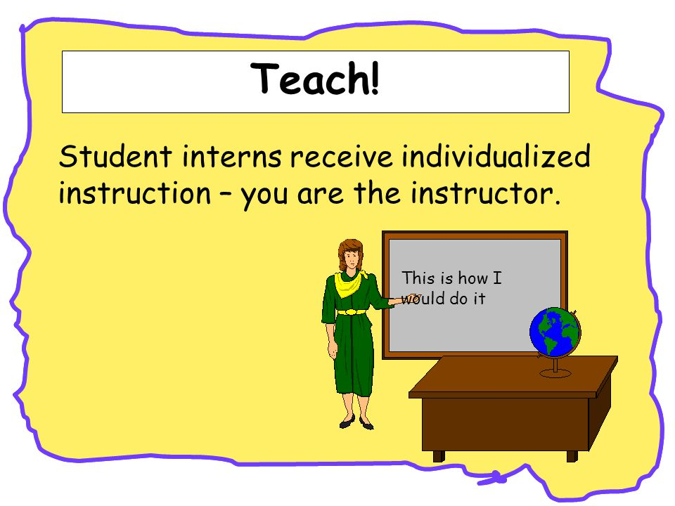 Teach. Student interns receive individualized instruction – you are the instructor.