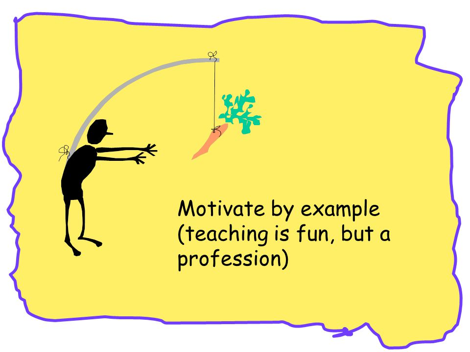 Motivate by example (teaching is fun, but a profession)