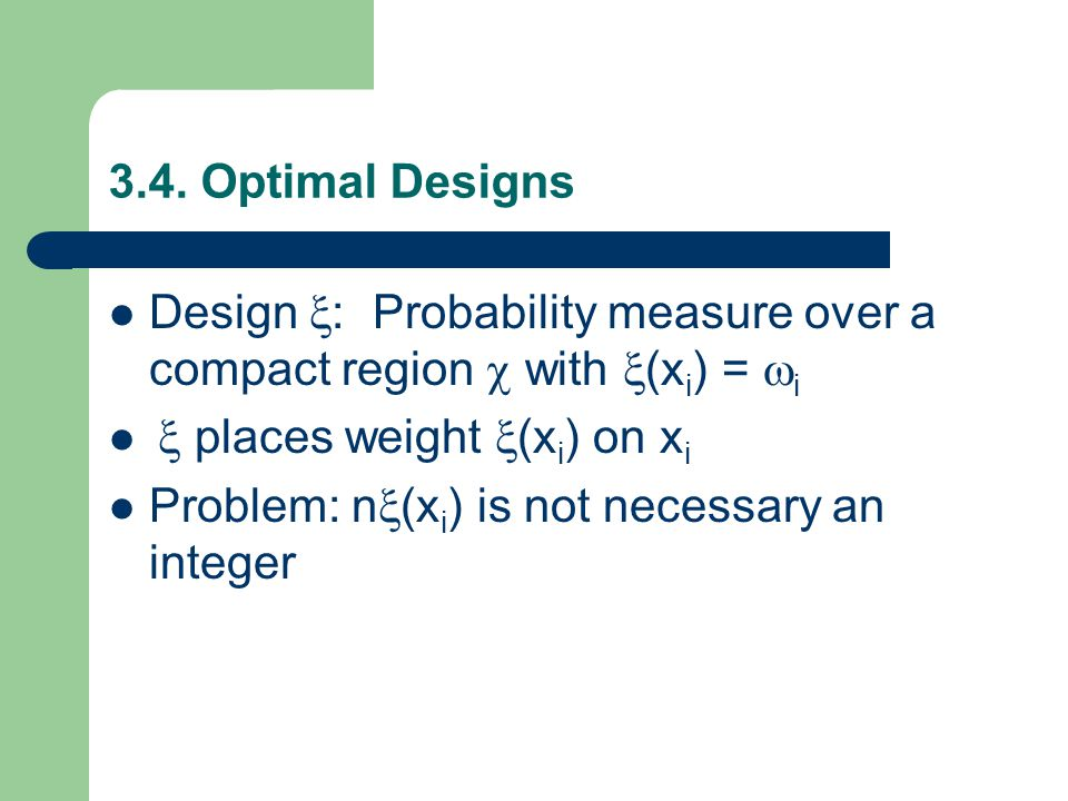 3.4. Optimal Designs Design  : Probability measure over a compact region  with  (x i ) =  i  places weight  (x i ) on x i Problem: n  (x i ) is