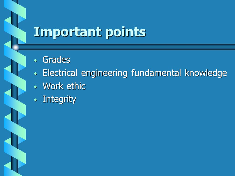 Important points Grades Grades Electrical engineering fundamental knowledge Electrical engineering fundamental knowledge Work ethic Work ethic Integrity Integrity