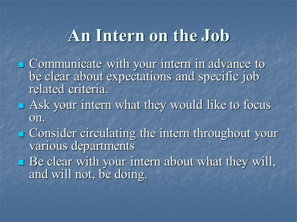 An Intern on the Job Remember that your student is seeking to learn and gain substantive experience in the industry.