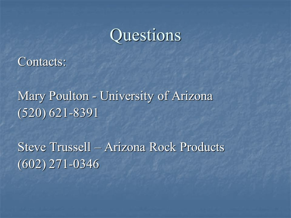 Questions Contacts: Mary Poulton - University of Arizona (520) Steve Trussell – Arizona Rock Products (602)