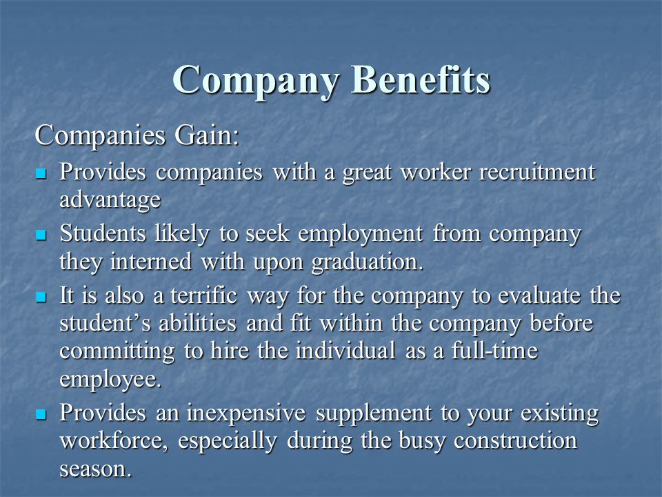 Company Benefits Companies Gain: Provides companies with a great worker recruitment advantage Provides companies with a great worker recruitment advantage Students likely to seek employment from company they interned with upon graduation.