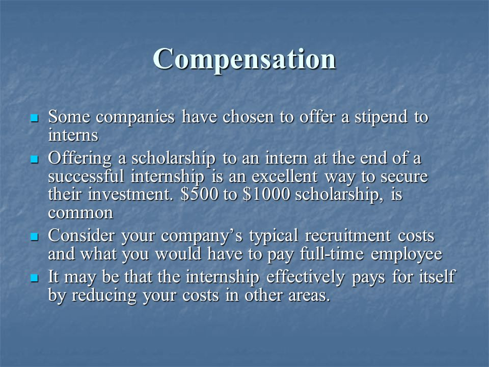 Compensation Some companies have chosen to offer a stipend to interns Some companies have chosen to offer a stipend to interns Offering a scholarship to an intern at the end of a successful internship is an excellent way to secure their investment.