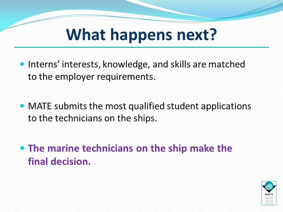 What happens next? Interns' interests, knowledge, and skills are matched to the employer requirements. MATE submits the most qualified student applica