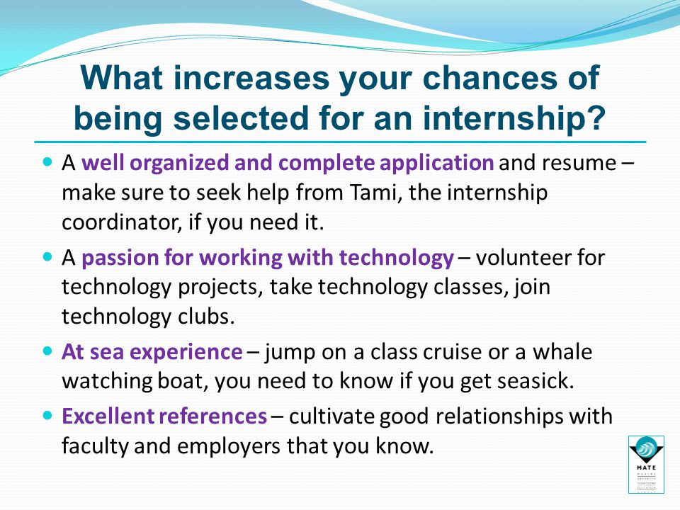 What increases your chances of being selected for an internship? A well organized and complete application and resume – make sure to seek help from Ta
