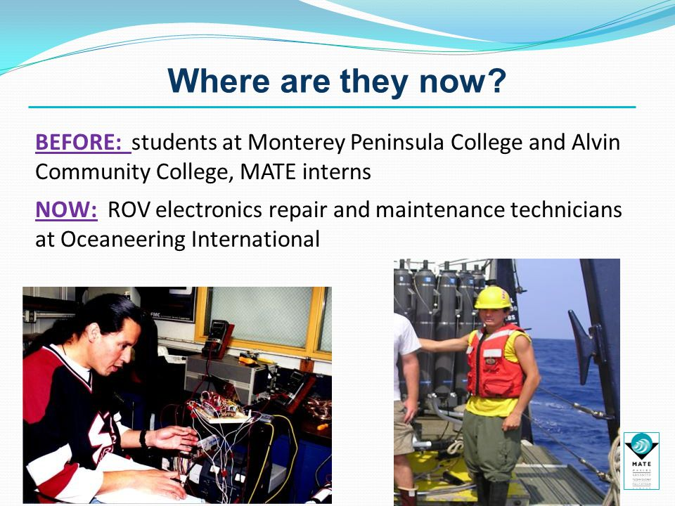 Where are they now? BEFORE: students at Monterey Peninsula College and Alvin Community College, MATE interns NOW: ROV electronics repair and maintenan