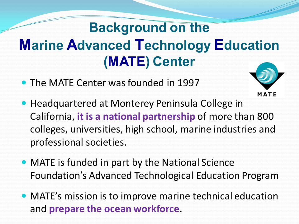 Background on the M arine A dvanced T echnology E ducation (MATE) Center The MATE Center was founded in 1997 Headquartered at Monterey Peninsula Colle