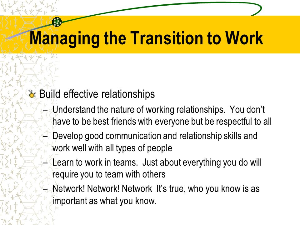 Managing the Transition to Work Build effective relationships –Understand the nature of working relationships.