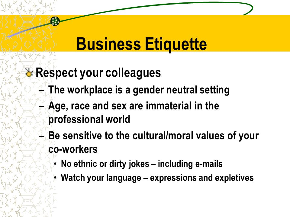 Business Etiquette Respect your colleagues – The workplace is a gender neutral setting – Age, race and sex are immaterial in the professional world – Be sensitive to the cultural/moral values of your co-workers No ethnic or dirty jokes – including e-mails Watch your language – expressions and expletives