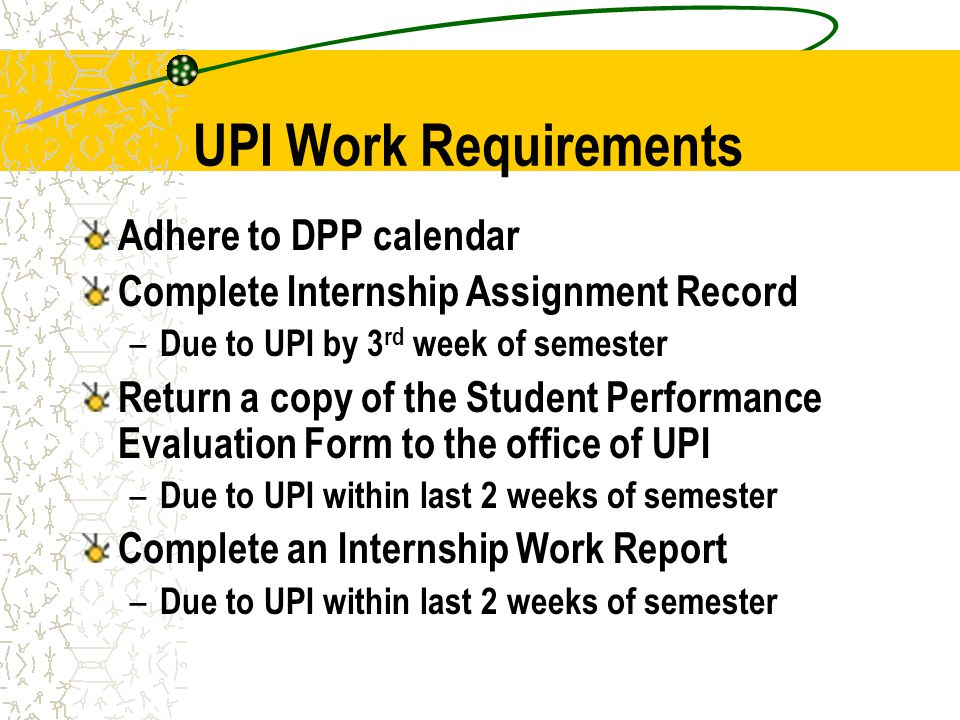 UPI Work Requirements Adhere to DPP calendar Complete Internship Assignment Record – Due to UPI by 3 rd week of semester Return a copy of the Student Performance Evaluation Form to the office of UPI – Due to UPI within last 2 weeks of semester Complete an Internship Work Report – Due to UPI within last 2 weeks of semester