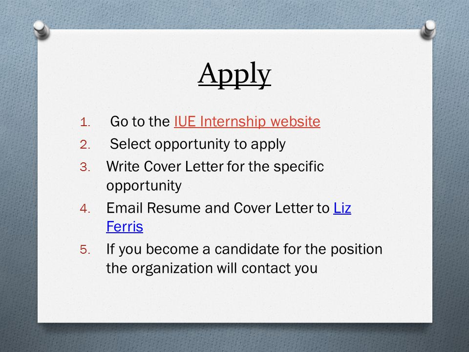 Apply 1. Go to the IUE Internship websiteIUE Internship website 2. Select opportunity to apply 3. Write Cover Letter for the specific opportunity 4. E