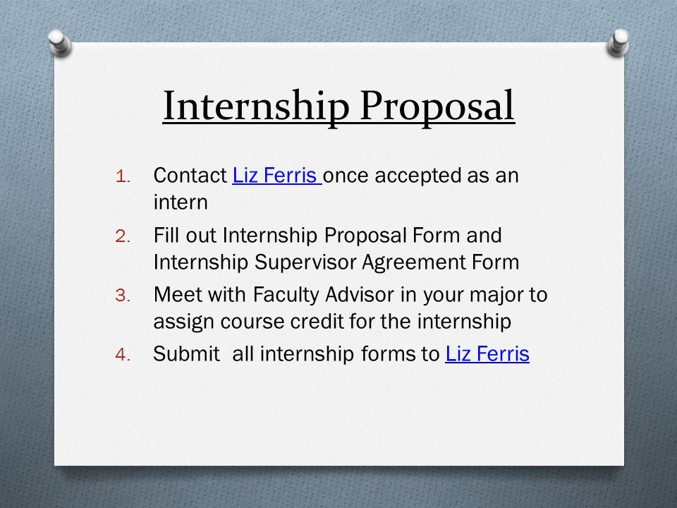 Internship Proposal 1. Contact Liz Ferris once accepted as an intern 2. Fill out Internship Proposal Form and Internship Supervisor Agreement Form 3.