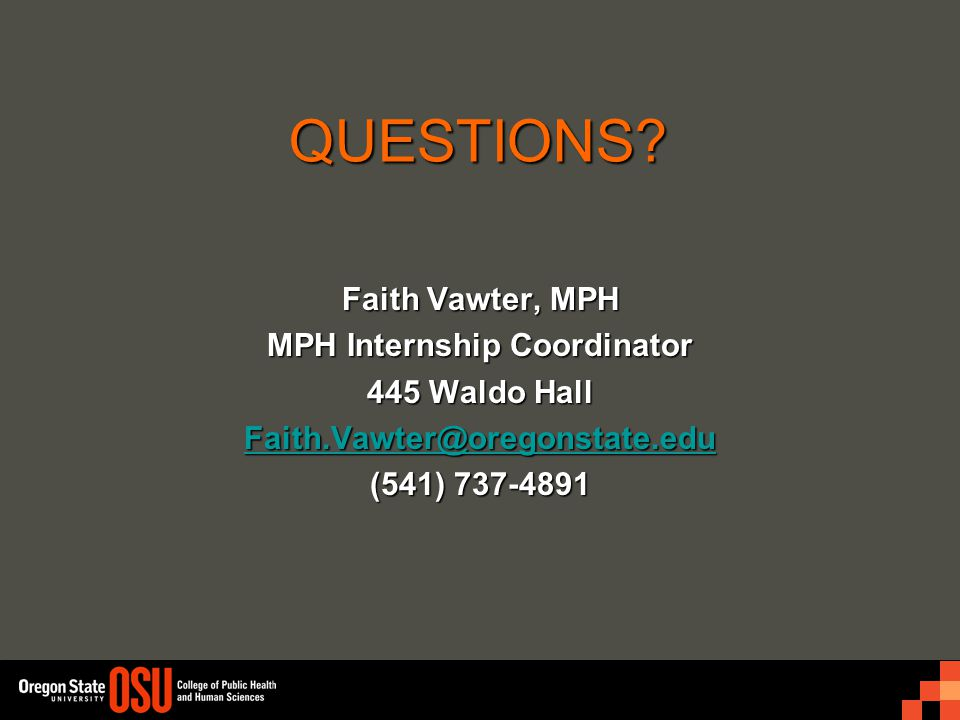QUESTIONS? Faith Vawter, MPH MPH Internship Coordinator 445 Waldo Hall Faith.Vawter@oregonstate.edu (541) 737-4891