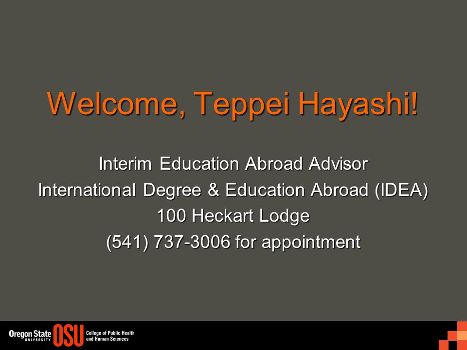 Welcome, Teppei Hayashi! Interim Education Abroad Advisor International Degree & Education Abroad (IDEA) 100 Heckart Lodge (541) 737-3006 for appointm