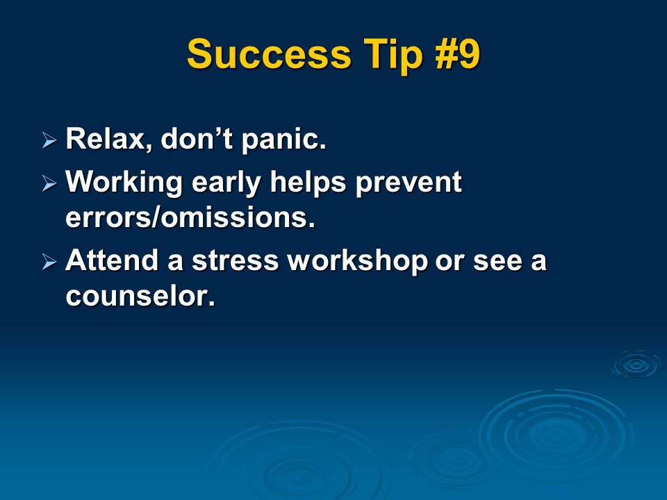 Success Tip #9  Relax, don't panic.  Working early helps prevent errors/omissions.