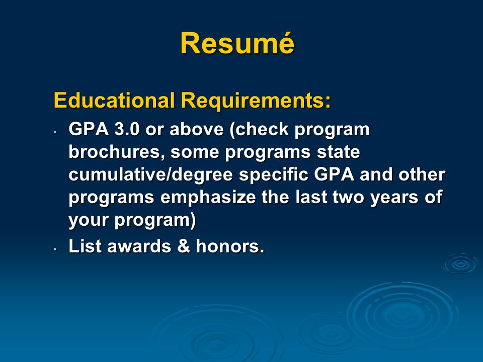 Educational Requirements: GPA 3.0 or above (check program brochures, some programs state cumulative/degree specific GPA and other programs emphasize the last two years of your program) GPA 3.0 or above (check program brochures, some programs state cumulative/degree specific GPA and other programs emphasize the last two years of your program) List awards & honors.