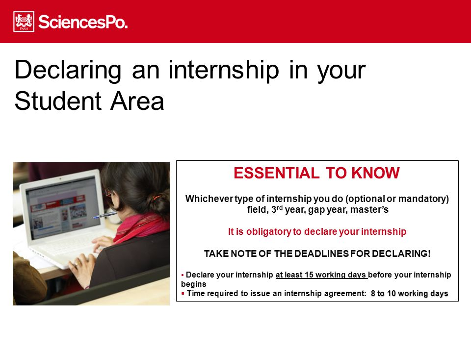 STEP 1: DECLARING YOUR INTERNSHIP in your Student Area 15 working days before your internship begins CHECK WHAT INFORMATION YOU MUST GIVE See which fields need to be filled in Please check with your employer that the information is accurate before completing the on-line declaration 0 LOG IN to your Student Area 1