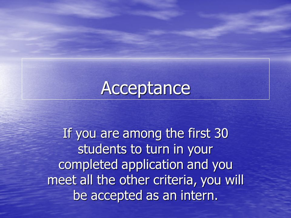 Acceptance If you are among the first 30 students to turn in your completed application and you meet all the other criteria, you will be accepted as a